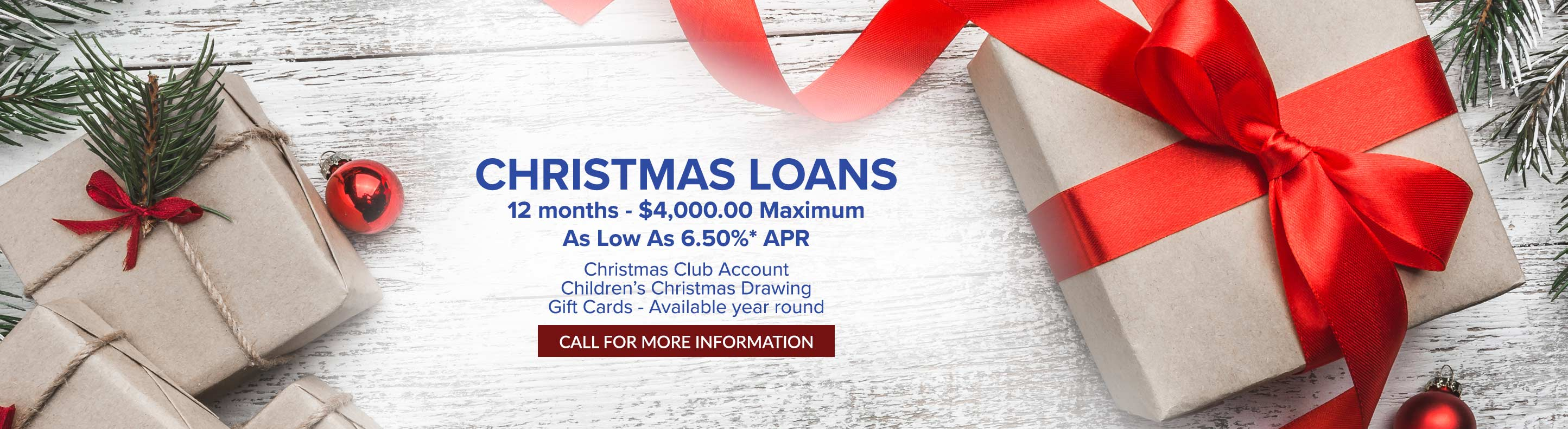 Christmas loans. 12 months - $4,000.00 maximum. As low as 6.50%* APR. Christmas club account. Children's Christmas Drawing. Gift Cards - Available year round. Call for more information.